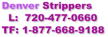 Denver Strippers   L:  720-477-0660 TF: 1-877-668-9188